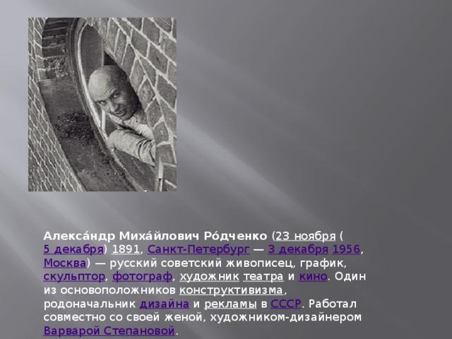 Алекса́ндр Миха́йлович Ро́дченко ( 23 ноября ( 5 декабря ) 1891 , Санкт-Петербург — 3 декабря  1956 , Москва )— русский советский живописец, график, скульптор , фотограф , художник  театра и кино . Один из основоположников конструктивизма , родоначальник дизайна и рекламы в СССР . Работал совместно со своей женой, художником-дизайнером Варварой Степановой .