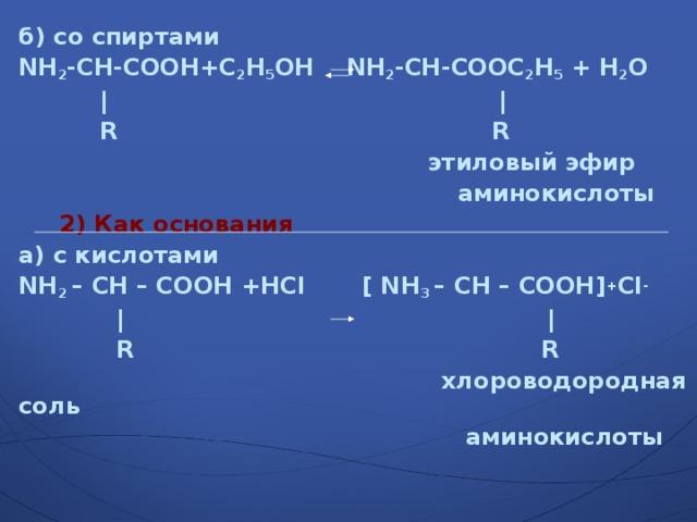 б) со спиртами NH 2 - CH - COOH+С 2 Н 5 ОН NH 2 - CH - COOС 2 Н 5  + H 2 O   |  |    R R   этиловый эфир  аминокислоты  2) Как основания а) с кислотами NH 2 – CH – COOH +HCl  [ NH 3 – CH – COOH] + Сl -    |  |    R    R  хлороводородная соль  аминокислоты