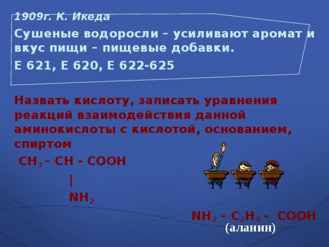 1909г. К. Икеда  Сушеные водоросли – усиливают аромат и вкус пищи – пищевые добавки. Е 621, Е 620, Е 622-625  Назвать кислоту, записать уравнения реакций взаимодействия данной аминокислоты с кислотой, основанием, спиртом  СН 3 – СН - СООН     |  NH 2   NH 2 – С 2 Н 4 - СООН  (аланин)
