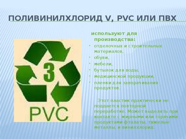 Поливинилхлорид V, PVC или ПВХ   используют для производства: отделочных и строительных материалов, обуви, мебели, бутылок для воды, медицинской продукции, пленки для заворачивания продуктов.  Этот пластик практически не поддается повторной переработке. Может выделять при контакте с жирными или горячими продуктами фталаты, тяжелые металлы, и винилхлорид.