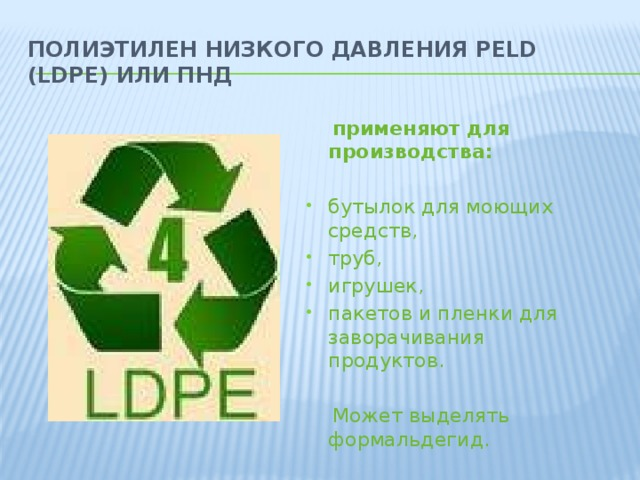 Полиэтилен низкого давления PELD (LDPE) или ПНД   применяют для производства:  бутылок для моющих средств, труб, игрушек, пакетов и пленки для заворачивания продуктов.  Может выделять формальдегид.
