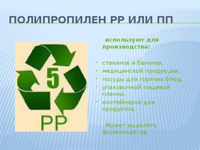 Полипропилен PP или ПП   используют для производства:  стаканов и баночек, медицинской продукции, посуды для горячих блюд, упаковочной пищевой пленки, контейнеров для продуктов.  Может выделять формальдегид