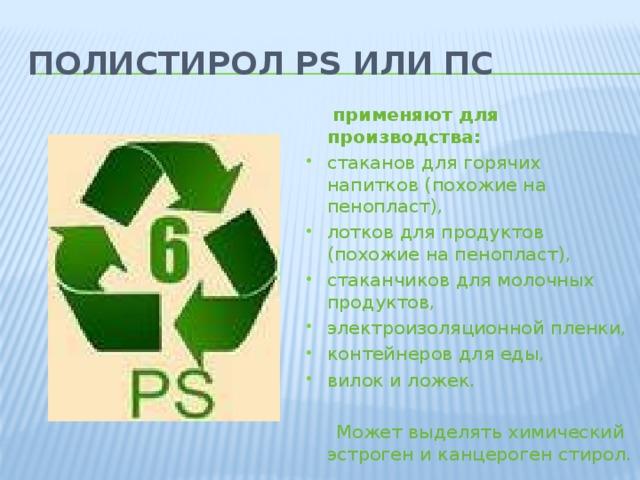 Полистирол PS или ПС   применяют для производства: стаканов для горячих напитков (похожие на пенопласт), лотков для продуктов (похожие на пенопласт), стаканчиков для молочных продуктов, электроизоляционной пленки, контейнеров для еды, вилок и ложек.  Может выделять химический эстроген и канцероген стирол.