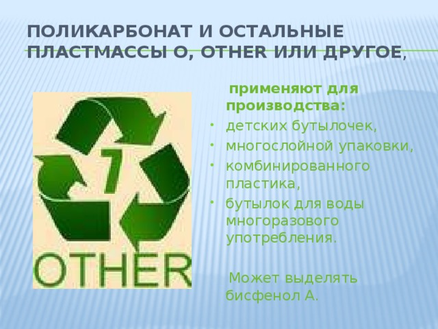 Поликарбонат и остальные пластмассы O, OTHER или ДРУГОЕ ,  применяют для производства: детских бутылочек, многослойной упаковки, комбинированного пластика, бутылок для воды многоразового употребления.  Может выделять бисфенол А.