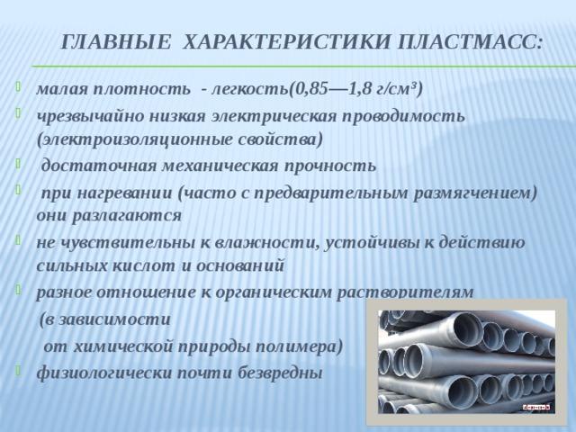 ГЛАВНЫЕ характеристики пластмасс:   малая плотность - легкость(0,85—1,8 г/см³) чрезвычайно низкая электрическая проводимость (электроизоляционные свойства)  достаточная механическая прочность  при нагревании (часто с предварительным размягчением) они разлагаются не чувствительны к влажности, устойчивы к действию сильных кислот и оснований разное отношение к органическим растворителям  (в зависимости  от химической природы полимера)
