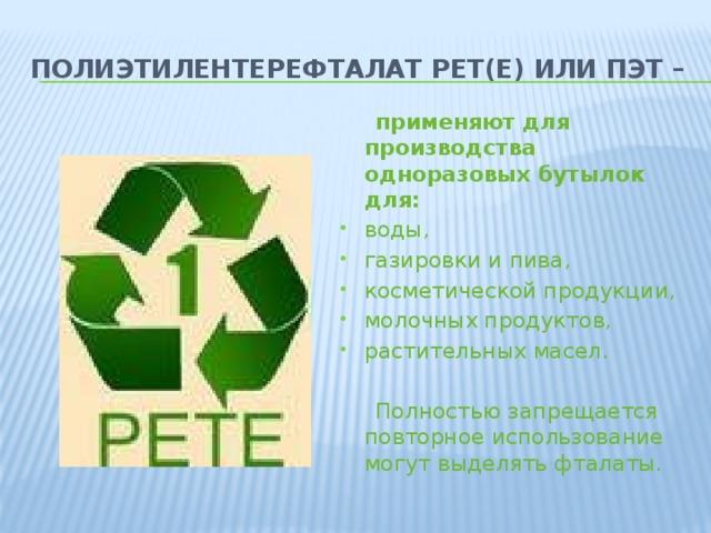 Полиэтилентерефталат PET(E) или ПЭТ –  применяют для производства одноразовых бутылок для: воды, газировки и пива, косметической продукции, молочных продуктов, растительных масел.  Полностью запрещается повторное использование могут выделять фталаты.