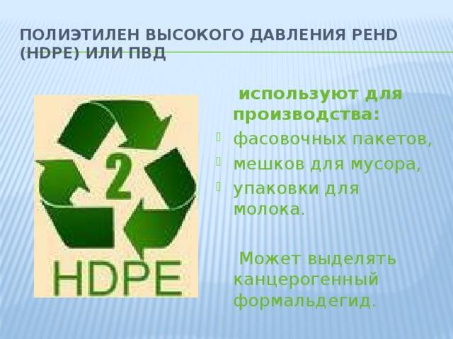 Полиэтилен высокого давления PEHD (HDPE) или ПВД  используют для производства: фасовочных пакетов, мешков для мусора, упаковки для молока.  Может выделять канцерогенный формальдегид.