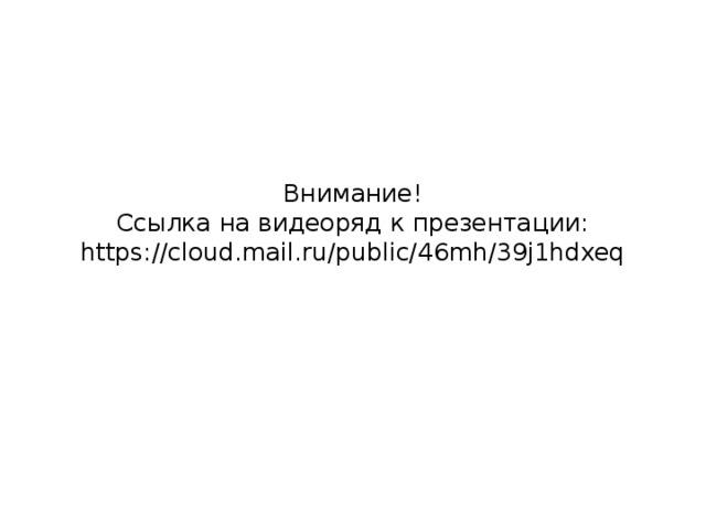Внимание!  Ссылка на видеоряд к презентации:  https://cloud.mail.ru/public/46mh/39j1hdxeq