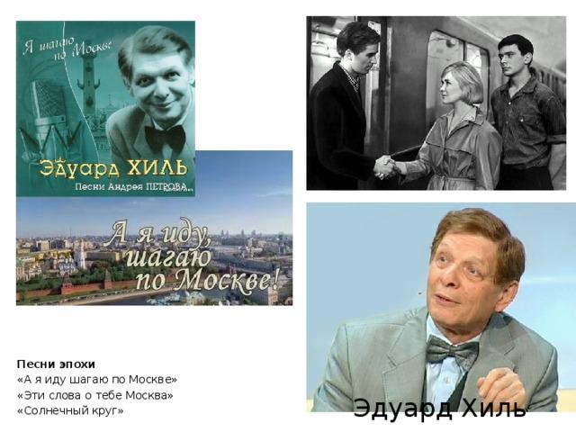Песни эпохи «А я иду шагаю по Москве» «Эти слова о тебе Москва» «Солнечный круг» Эдуард Хиль