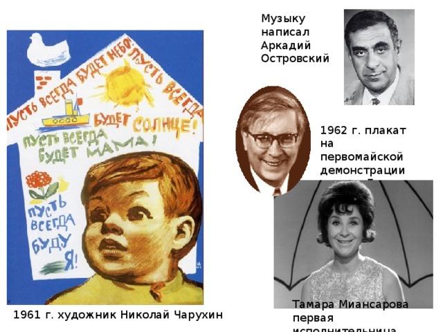 Музыку написал Аркадий Островский 1962 г. плакат на первомайской демонстрации увидел Лев Ошанин  Тамара Миансарова первая исполнительница 1961 г. художник Николай Чарухин