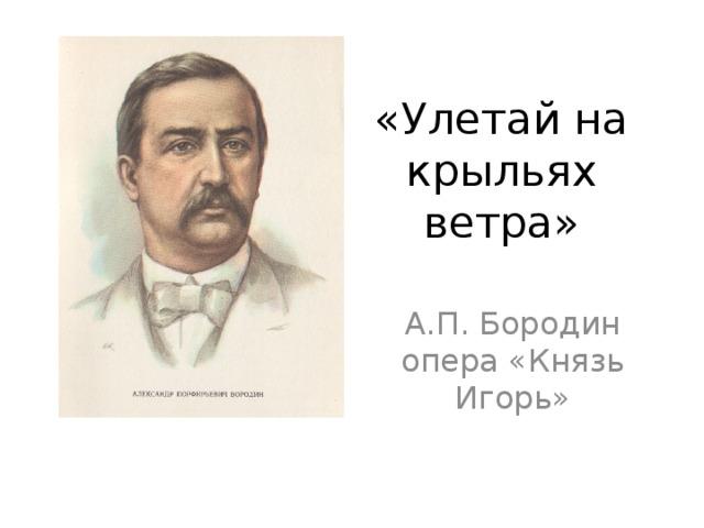 «Улетай на крыльях ветра» А.П. Бородин опера «Князь Игорь»