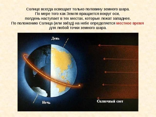 Солнце всегда освещает только половину земного шара. По мере того как Земля вращается вокруг оси, полдень наступает в тех местах, которые лежат западнее. По положению Солнца (или звёзд) на небе определяется местное время для любой точки земного шара.