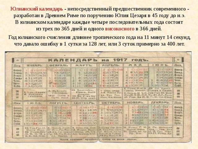 Юлианский календарь - непосредственный предшественник современного - разработан в Древнем Риме по поручению Юлия Цезаря в 45году до н.э. В юлианском календаре каждые четыре последовательных года состоят из трех по 365 дней и одного високосного в 366 дней.  Год юлианского счисления длиннее тропического года на 11 минут 14 секунд, что давало ошибку в 1 сутки за 128 лет, или 3 суток примерно за 400 лет.