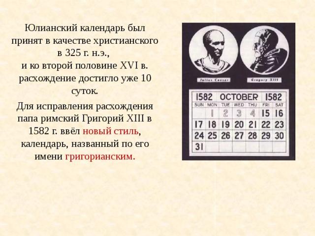 Юлианский календарь был принят в качестве христианского в 325 г. н.э., и ко второй половине XVI в. расхождение достигло уже 10 суток. Для исправления расхождения папа римский Григорий XIII в 1582 г. ввёл новый стиль , календарь, названный по его имени григорианским.