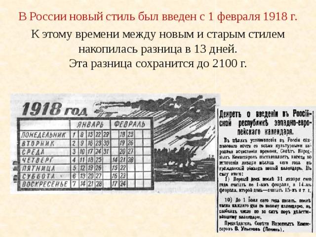 В России новый стиль был введен с 1 февраля 1918 г. К этому времени между новым и старым стилем накопилась разница в 13 дней. Эта разница сохранится до 2100 г.