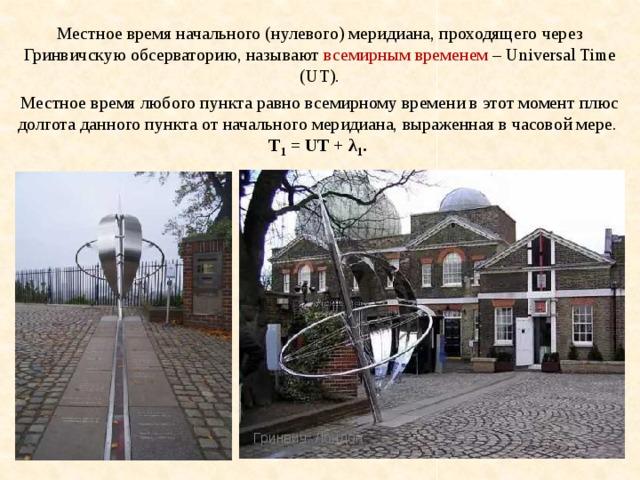 Местное время начального (нулевого) меридиана, проходящего через Гринвичскую обсерваторию, называют всемирным временем – Universal Time (UT). Местное время любого пункта равно всемирному времени в этот момент плюс долгота данного пункта от начального меридиана, выраженная в часовой мере.  T 1 = UT + λ 1 . Гринвич. Лондон