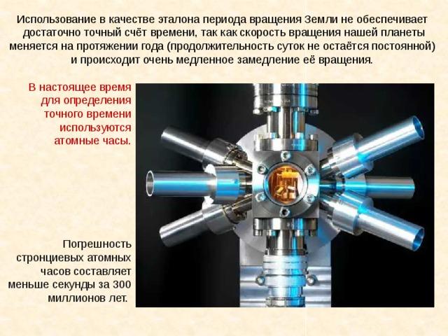Использование в качестве эталона периода вращения Земли не обеспечивает достаточно точный счёт времени, так как скорость вращения нашей планеты меняется на протяжении года (продолжительность суток не остаётся постоянной) и происходит очень медленное замедление её вращения. В настоящее время для определения точного времени используются атомные часы. Погрешность стронциевых атомных часов составляет меньше секунды за 300 миллионов лет.