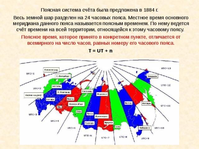 Поясная система счёта была предложена в 1884 г. Весь земной шар разделен на 24 часовых пояса. Местное время основного меридиана данного пояса называется поясным временем. По нему ведется счёт времени на всей территории, относящейся к этому часовому поясу. Поясное время, которое принято в конкретном пункте, отличается от всемирного на число часов, равных номеру его часового пояса. T = UT + n