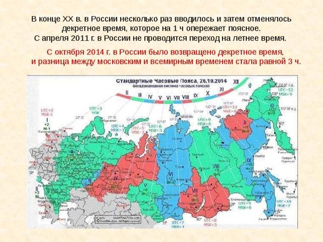 Время – это непрерывная череда сменяющих друг друга явлений. В конце ХХ в. в России несколько раз вводилось и затем отменялось декретное время, которое на 1 ч опережает поясное. С апреля 2011 г. в России не проводится переход на летнее время. С октября 2014 г. в России было возвращено декретное время, и разница между московским и всемирным временем стала равной 3 ч.