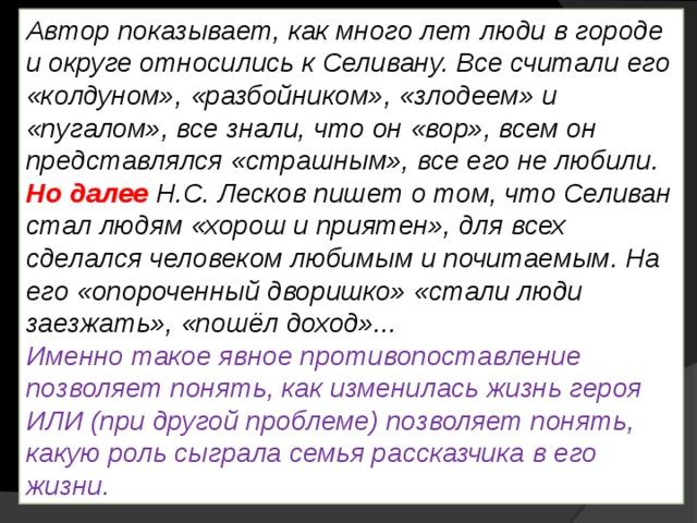 Автор показывает, как много лет люди в городе и округе относились к Селивану. Все считали его «колдуном», «разбойником», «злодеем» и «пугалом», все знали, что он «вор», всем он представлялся «страшным», все его не любили. Но далее Н.С. Лесков пишет о том, что Селиван стал людям «хорош и приятен», для всех сделался человеком любимым и почитаемым. На его «опороченный дворишко» «стали люди заезжать», «пошёл доход»... Именно такое явное противопоставление позволяет понять, как изменилась жизнь героя ИЛИ (при другой проблеме) позволяет понять, какую роль сыграла семья рассказчика в его жизни.