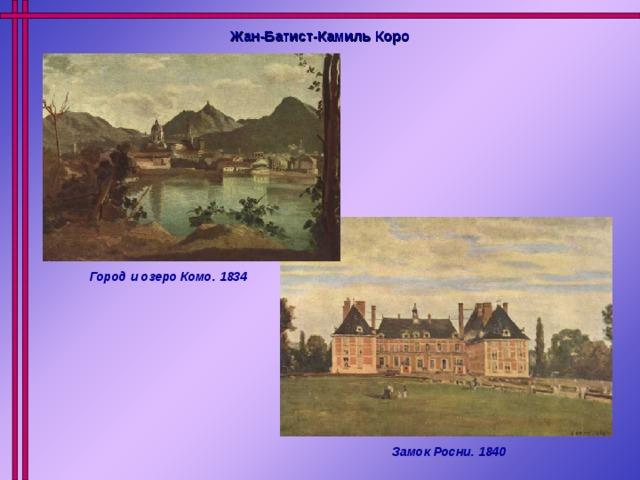 Жан-Батист-Камиль Коро Город и озеро Комо. 1834 Замок Росни. 1840