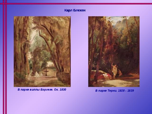 Карл Блехен  В парке виллы Боргезе. Ок. 1830 В парке Терни. 1828 - 1829