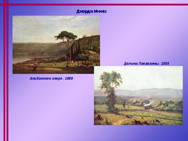 Джордж Иннес  Долина Лакаванны. 1855 Альбанское озеро. 1869