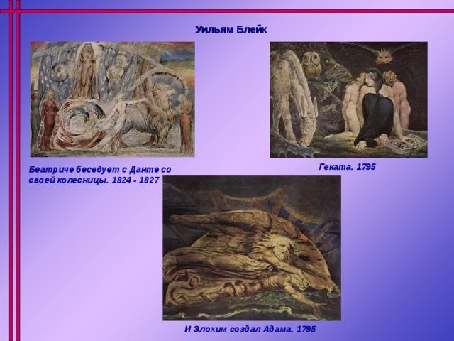 Уильям Блейк Геката. 1795 Беатриче беседует с Данте со своей колесницы. 1824 - 1827 И Элохим создал Адама. 1795