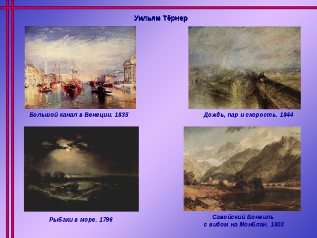Уильям Тёрнер Большой канал в Венеции. 1835 Дождь, пар и скорость. 1844 Савойский Бонвиль с видом на Монблан. 1803 Рыбаки в море. 1796