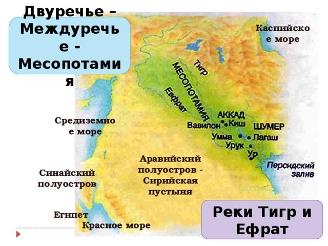 Двуречье – Междуречье - Месопотамия Каспийское море Средиземное море Синайский полуостров Аравийский полуостров - Сирийская пустыня Реки Тигр и Ефрат Египет Красное море