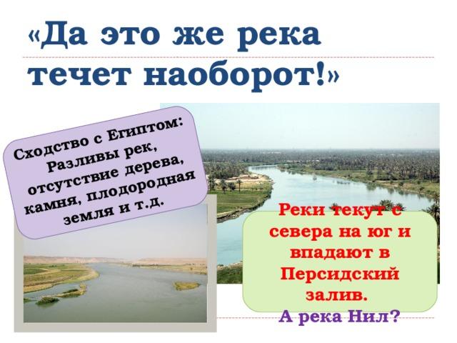 Сходство с Египтом: Разливы рек, отсутствие дерева, камня, плодородная земля и т.д. «Да это же река течет наоборот!» Реки текут с севера на юг и впадают в Персидский залив. А река Нил?