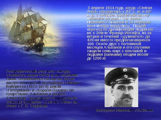 3 апреля 1914 года, когда «Святая Анна» находилась у 83° с. ш. и 60° в. д. с согласия Брусилова шхуну покинули штурман Валериан Иванович Альбанов и 14 моряков; трое вскоре вернулись. Пеший переход по дрейфующим льдам на юг, к Земле Франца-Иосифа, из-за ветров и течений «удлинился» до 420 км вместо предполагавшихся 160. Около двух с половиной месяцев Альбанов и его спутники тащили семь нарт с поклажей и лодками (каяками) общим весом до 1200 кг. Географический результат похода, стоившего жизни почти всем морякам, таков: появившиеся на картах после австро-венгерской экспедиции Пайера—Вайпрехта (1872-1874) земли «Петермана» и «Короля Оскара» не существуют. Альбанов и матрос Александр Эдуардович Конрад были спасены экипажем «Святого Фоки» во главе с Г. Я. Седовым. Валериан Иванович Альбанов