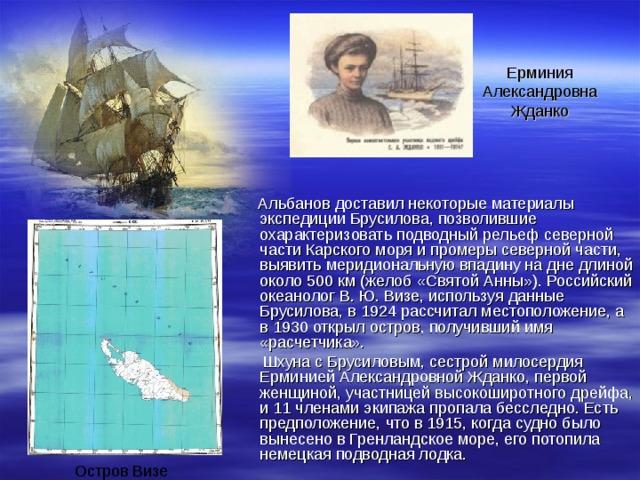 Ерминия Александровна Жданко  Альбанов доставил некоторые материалы экспедиции Брусилова, позволившие охарактеризовать подводный рельеф северной части Карского моря и промеры северной части, выявить меридиональную впадину на дне длиной около 500 км (желоб «Святой Анны»). Российский океанолог В. Ю. Визе, используя данные Брусилова, в 1924 рассчитал местоположение, а в 1930 открыл остров, получивший имя «расчетчика».  Шхуна с Брусиловым, сестрой милосердия Ерминией Александровной Жданко, первой женщиной, участницей высокоширотного дрейфа, и 11 членами экипажа пропала бесследно. Есть предположение, что в 1915, когда судно было вынесено в Гренландское море, его потопила немецкая подводная лодка. Остров Визе