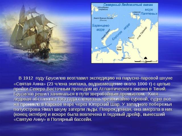 В 1912 году Брусилов возглавил экспедицию на парусно-паровой шхуне «Святая Анна» (23 члена экипажа, водоизмещение около 1000 т) с целью пройти Северо-Восточным проходом из Атлантического океана в Тихий. Брусилов решил заниматься в пути зверобойным промыслом. Хотя ледовая обстановка того года сложилась чрезвычайно суровой, судно все же проникло в Карское море через Югорский Шар. У западного побережья полуострова Ямал шхуну затерли льды. Поврежденная, она вмерзла в них (конец октября) и вскоре была вовлечена в ледовый дрейф, вынесший «Святую Анну» в Полярный бассейн.