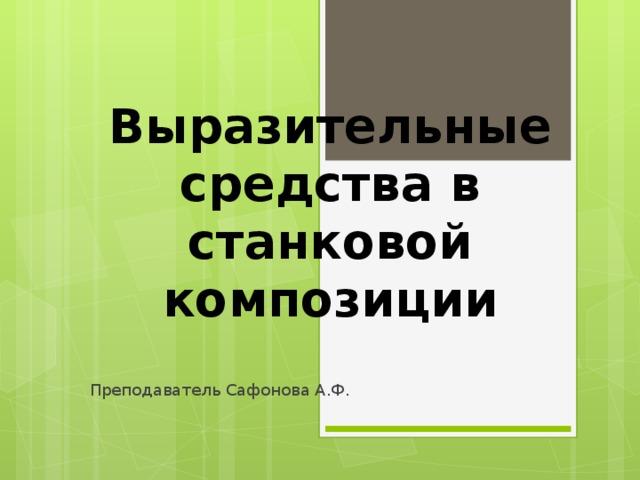 Выразительные средства в станковой композиции Преподаватель Сафонова А.Ф.
