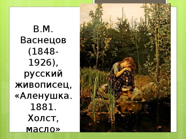 В.М. Васнецов (1848-1926), русский живописец, «Аленушка. 1881. Холст, масло»