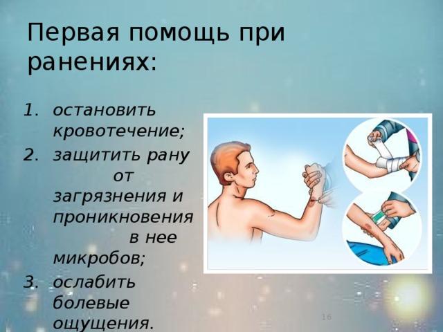 Первая помощь при ранениях: остановить кровотечение; защитить рану от загрязнения и проникновения в нее микробов; ослабить болевые ощущения.   15