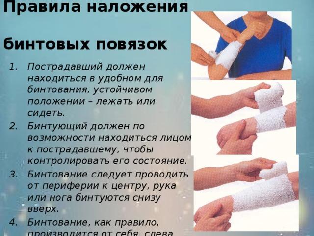 Правила наложения  бинтовых повязок Пострадавший должен находиться в удобном для бинтования, устойчивом положении – лежать или сидеть. Бинтующий должен по возможности находиться лицом к пострадавшему, чтобы контролировать его состояние. Бинтование следует проводить от периферии к центру, рука или нога бинтуются снизу вверх. Бинтование, как правило, производится от себя, слева направо.  его 15 15