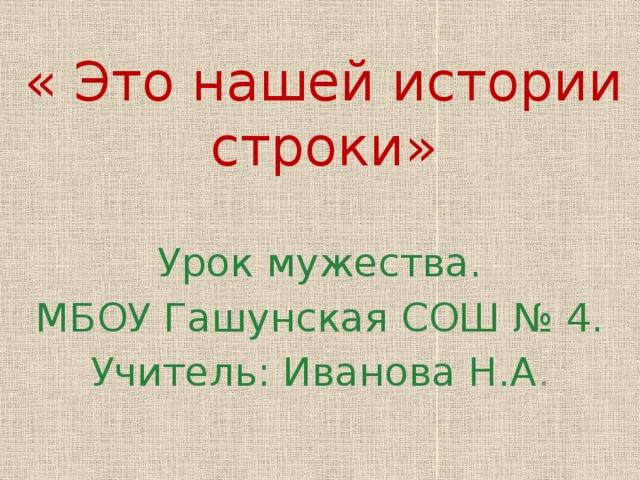 « Это нашей истории строки» Урок мужества. МБОУ Гашунская СОШ № 4. Учитель: Иванова Н.А .