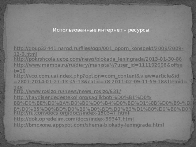 Использованные интернет – ресурсы: http://goup32441.narod.ru/files/ogp/001_oporn_konspekt/2009/2009-12-3.html http://pokrshcola.ucoz.com/news/blokada_leningrada/2013-01-30-86 http://www.mamba.ru/ru/diary/manistaN/?user_id=111192698&offset=10 http://vco.com.ua/index.php?option=com_content&view=article&id=2807:2014-01-27-13-45-13&catid=78:2011-02-09-11-59-18&Itemid=148 http://www.rosizo.ru/news/news_rosizo/631/ http://haydisendedestekol.org/saglikbot/%D0%B1%D0%BB%D0%BE%D0%BA%D0%B0%D0%B4%D0%BD%D1%8B%D0%B9-%D0%BB%D0%B5%D0%BD%D0%B8%D0%BD%D0%B3%D1%80%D0%B0%D0%B4 http://ru.convdocs.org/docs/index-150547.html http://dok.opredelim.com/docs/index-39347.html http://bmcxone.appspot.com/shema-blokady-leningrada.html