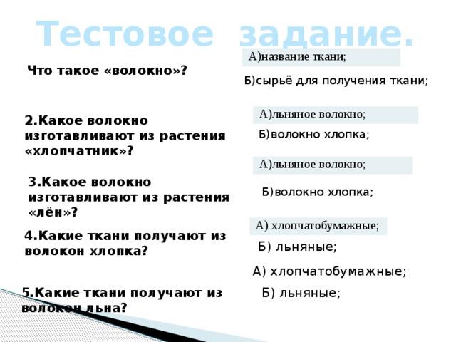 Тестовое задание. А)название ткани; Что такое «волокно»? Б)сырьё для получения ткани; А)льняное волокно; 2.Какое волокно изготавливают из растения «хлопчатник»? Б)волокно хлопка; А)льняное волокно; 3.Какое волокно изготавливают из растения «лён»? Б)волокно хлопка; А) хлопчатобумажные; 4.Какие ткани получают из волокон хлопка? Б) льняные; А) хлопчатобумажные; 5.Какие ткани получают из волокон льна? Б) льняные;