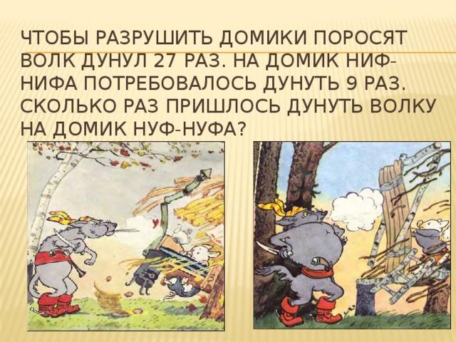 Чтобы разрушить домики поросят волк дунул 27 раз. На домик Ниф-Нифа потребовалось дунуть 9 раз. Сколько раз пришлось дунуть волку на домик Нуф-Нуфа?