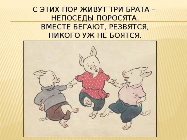 С этих пор живут три брата –  Непоседы поросята.  Вместе бегают, резвятся,  Никого уж не боятся.