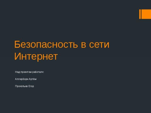 Безопасность в сети Интернет Над проектом работали: Аллерборн Артём Прокопьев Егор
