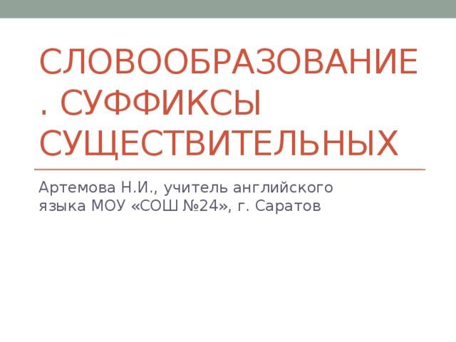 Словообразование. Суффиксы существительных Артемова Н.И., учитель английского языка МОУ «СОШ №24», г. Саратов