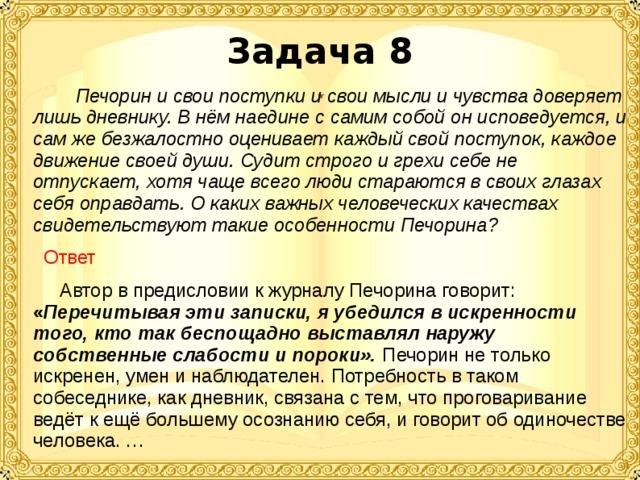Задача 8  Печорин и свои поступки и свои мысли и чувства доверяет лишь дневнику. В нём наедине с самим собой он исповедуется, и сам же безжалостно оценивает каждый свой поступок, каждое движение своей души. Судит строго и грехи себе не отпускает, хотя чаще всего люди стараются в своих глазах себя оправдать. О каких важных человеческих качествах свидетельствуют такие особенности Печорина?   Ответ  Автор в предисловии к журналу Печорина говорит: « Перечитывая эти записки, я убедился в искренности того, кто так беспощадно выставлял наружу собственные слабости и пороки».  Печорин не только искренен, умен и наблюдателен. Потребность в таком собеседнике, как дневник, связана с тем, что проговаривание ведёт к ещё большему осознанию себя, и говорит об одиночестве человека. …