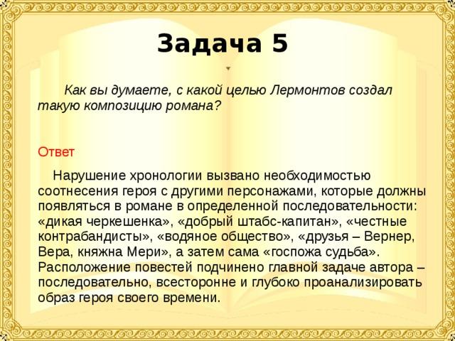 Задача 5  Как вы думаете, с какой целью Лермонтов создал такую композицию романа?  Ответ   Нарушение хронологии вызвано необходимостью соотнесения героя с другими персонажами, которые должны появляться в романе в определенной последовательности: «дикая черкешенка», «добрый штабс-капитан», «честные контрабандисты», «водяное общество», «друзья – Вернер, Вера, княжна Мери», а затем сама «госпожа судьба». Расположение повестей подчинено главной задаче автора – последовательно, всесторонне и глубоко проанализировать образ героя своего времени.
