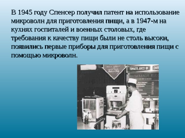 В 1945 году Спенсер получил патент на использование микроволн для приготовления пищи, а в 1947-м на кухнях госпиталей и военных столовых, где требования к качеству пищи были не столь высоки, появились первые приборы для приготовления пищи с помощью микроволн.