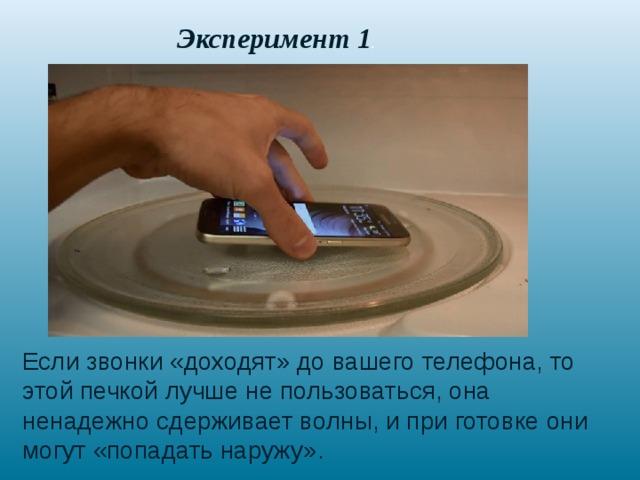 Эксперимент 1 . Если звонки «доходят» до вашего телефона, то этой печкой лучше не пользоваться, она ненадежно сдерживает волны, и при готовке они могут «попадать наружу».
