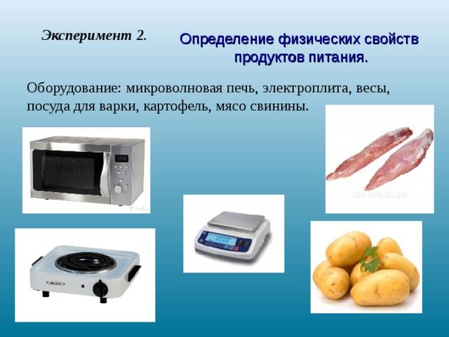 Эксперимент 2 . Определение физических свойств продуктов питания. Оборудование: микроволновая печь, электроплита, весы, посуда для варки, картофель, мясо свинины.